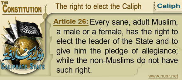 The Constitution of the Caliphate State, Article 26: Every sane, adult Muslim, a male or a female, has the right to elect the leader of the State and to give him the pledge of allegiance; while the non-Muslims do not have such right.