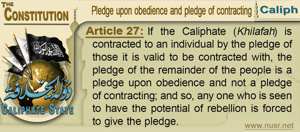 The Constitution of the Caliphate State, Article 27: If the Khilafah is contracted to an individual by the pledge of those it is valid to be contracted with, the pledge of the remainder of the people is a pledge upon obedience and not a pledge of contracting; and so, any one who is seen to have the potential of rebellion is forced to give the pledge.