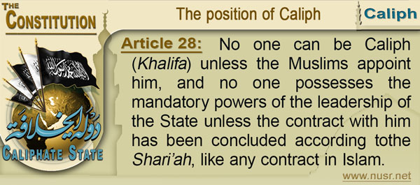 The Constitution of the Caliphate State, Article 28: No one can be Khalifa unless the Muslims appoint him, and no one possesses the mandatory powers of the leadership of the State unless the contract with him has been concluded according tothe Shari'ah, like any contract in Islam.