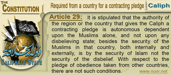 The Constitution of the Caliphate State, Article 29: It is stipulated that the authority of the region or the country that gives the Caliph a contracting pledge is autonomous dependent upon the Muslims alone, and not upon any disbelieving state; besides the security of the Muslims in that country, both internally and externally, is by the security of Islam not the security of the disbelief. With respect to the pledge of obedience taken from other countries, there are not such conditions.