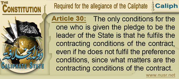The Constitution of the Caliphate State, Article 30: The only conditions for the one who is given the pledge to be the leader of the State is that he fulfils the contracting conditions of the contract, even if he does not fulfil the preference conditions, since what matters are the contracting conditions of the contract.
