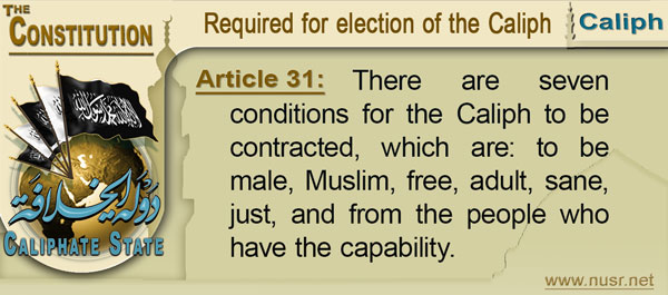 The Constitution of the Caliphate State, Article 31: There are seven conditions for the Caliph to be contracted, which are: to be male, Muslim, free, adult, sane, just, and from the people who have the capability.