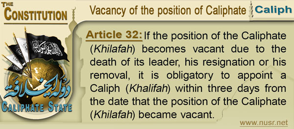 The Constitution of the Caliphate State, Article 32: If the position of the Caliphate (Khilafah) becomes vacant due to the death of its leader, his resignation or his removal, it is obligatory to appoint a Caliph (Khalifah) within three days from the date that the position of the Caliphate (Khilafah) became vacant.