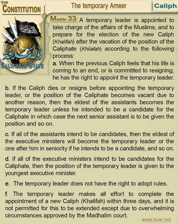 The Constitution of the Caliphate State, Article 33: A temporary leader is appointed to take charge of the affairs of the Muslims, and to prepare for the election of the new Caliph (Khalifah) after the vacation of the position of the Caliphate (Khilafah) according to the following process: a-    When the previous Caliph (Khalifah) feels that his life is coming to an end, or is committed to resigning, he has the right to appoint the temporary leader. b-    If the Caliph (Khalifah) dies or resigns before appointing the temporary leader, or the position of the Caliphate (Khilafah) becomes vacant due to another reason, then the eldest of the assistants becomes the temporary leader unless he intended to be a candidate for the Caliphate (Khilafah) in which case the next senior assistant is to be given the position and so on. c-    If all of the assistants intend to be candidates, then the eldest of the executive ministers will become the temporary leader or the one after him in seniority if he intends to be a candidate, and so on. d-    If all of the executive ministers intend to be candidates for the Caliphate (Khilafah), then the position of the temporary leader is given to the youngest executive minister. e-    The temporary leader does not have the right to adopt rules. f-    The temporary leader makes all effort to complete the appointment of a new Caliph (Khalifah) within three days, and it is not permitted for this to be extended except due to overwhelming circumstances approved by the Madhalim court.