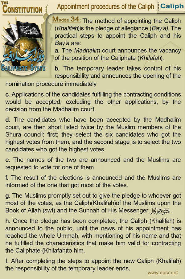 The Constitution of the Caliphate State, Article 34: The method of appointing the Caliph (Khalifah)is the pledge of allegiance (Bay'a). The practical steps to appoint the Caliph (Khalifah)and his Bay'a are: a- The Madhalim court announces the vacancy of the position of the Caliphate (Khilafah) b-    The temporary leader takes control of his responsibility and announces the opening of the nomination procedure immediately c-    Applications of the candidates fulfilling the contracting conditions would be accepted, excluding the other applications, by the decision from the Madhalim court. d-    The candidates who have been accepted by the Madhalim court, are then short listed twice by the Muslim members of the Shura council: first; they select the six candidates who got the highest votes from them, and the second stage is to select the two candidates who got the highest votes e-    The names of the two are announced and the Muslims are requested to vote for one of them f-    The result of the elections is announced and the Muslims are informed of the one that got most of the votes. g-    The Muslims promptly set out to give the pledge to whoever got most of the votes, as the Caliph(Khalifah)of the Muslims upon the Book of Allah (swt) and the Sunnah of His Messenger صلى الله عليه وآله وسلم . h-    Once the pledge has been completed, the Caliph (Khalifah) is announced to the public, until the news of his appointment has reached the whole Ummah, with mentioning of his name and that he fulfilled the characteristics that make him valid for contracting the Caliphate(Khilafah)to him. i-    After completing the steps to appoint the new Caliph(Khalifah) the responsibility of the temporary leader ends.