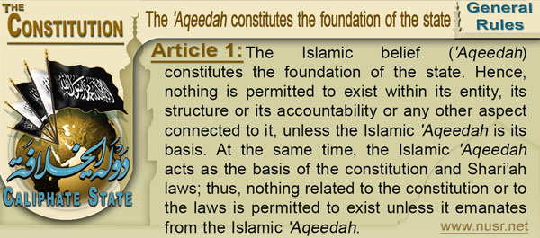 Article 1: The Islamic belief ('Aqeedah) constitutes the foundation of the state. Hence, nothing is permitted to exist within its entity, its structure or its accountability or any other aspect connected to it, unless the Islamic 'Aqeedahis its basis. At the same time, the Islamic 'Aqeedahacts as the basis of the constitution and Shari'ah laws; thus, nothing related to the constitution or to the laws is permitted to exist unless it emanates from the Islamic 'Aqeedah.