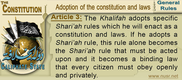 Article 3: The Khalifah adopts specific Shari'ah rules which he will enact as a constitution and laws. If he adopts a Shari'ah rule, this rule alone becomes the Shari'ah rule that must be acted upon and it becomes a binding law that every citizen must obey openly and privately.