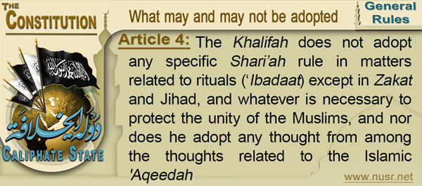 Article 4: The Khalifah does not adopt any specific Shari'ah rule in matters related to rituals ('Ibadaat) except in Zakat and Jihad, and whatever is necessary to protect the unity of the Muslims, and nor does he adopt any thought from among the thoughts related to the Islamic 'Aqeedah