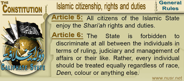 Article 5: All citizens of the Islamic State enjoy the Shari'ah rights and duties.  Article 6: The State is forbidden to discriminate at all between the individuals in terms of ruling, judiciary and management of affairs or their like. Rather, every individual should be treated equally regardless of race, Deen, colour or anything else.