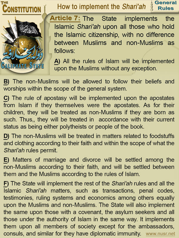 Article 7: The State implements the Islamic Shari'ah upon all those who hold the Islamic citizenship, with no difference between Muslims and non-Muslims as follows: (a) All the rules of Islam will be implemented upon the Muslims without any exception. (b) The non-Muslims will be allowed to follow their beliefs and worships within the scope of the general system. (c) The rule of apostasy will be implemented upon the apostates from Islam if they themselves were the apostates. As for their children, they will be treated as non-Muslims if they are born as such. Thus,, they will be treated in  accordance with their current status as being either polytheists or people of the book. (d) The non-Muslims will be treated in matters related to foodstuffs and clothing according to their faith and within the scope of what the Shari'ah rules permit. (e) Matters of marriage and divorce will be settled among the non-Muslims according to their faith, and will be settled between them and the Muslims ccording to the rules of Islam. (f) The State will implement the rest of the Shari'ah rules and all the Islamic Shari'ah matters, such as transactions, penal codes, testimonies, ruling systems and economics among others equally upon the Muslims and non-Muslims. The State will also implement the same upon those with a covenant, the asylum seekers and all those under the authority of Islam in the same way. It implements them upon all members of society except for the ambassadors, consuls, and similar for they have diplomatic immunity.