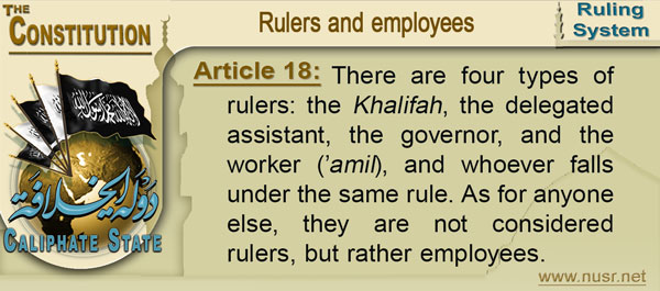 Article 18: There are four types of rulers: the Khalifah, the delegated assistant, the governor, and the worker ('amil), and whoever falls under the same rule. As for anyone else, they are not considered rulers, but rather employees.