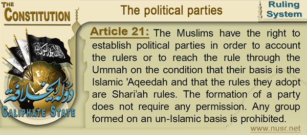 Article 21: The Muslims have the right to establish political parties in order to account the rulers or to reach the rule through the Ummah on the condition that their basis is the Islamic 'Aqeedah and that the rules they adopt are Shari'ah rules. The formation of a party does not require any permission. Any group formed on an un-Islamic basis is prohibited.
