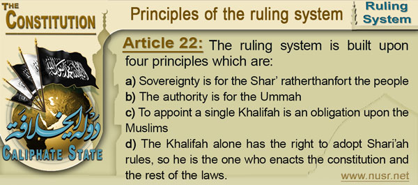 Article 22: The ruling system is built upon four principles which are: a.	Sovereignty is for the Shar' rather than fort the people b.	The authority is for the Ummah c.	To appoint a single Khalifah  is an obligation upon the Muslims d.	The Khalifah alone has the right to adopt Shari'ah rules, so he is the one who enacts the constitution and the rest of the laws.